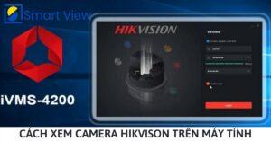 Phần mềm xem camera ip trên máy tính Hikvison